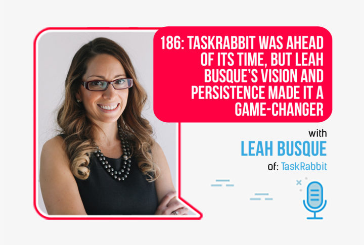 186: TaskRabbit Was Ahead of its Time, But Leah Busque's Vision and Persistence Made it a Game-Changer