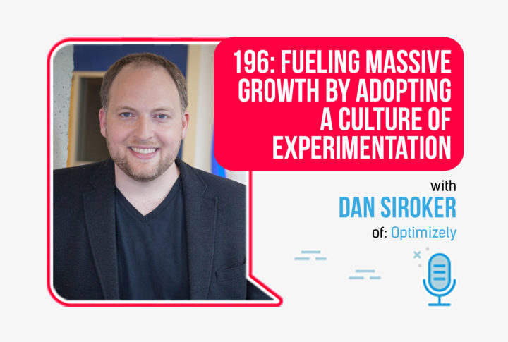 196: Fueling Massive Growth by Adopting a Culture of Experimentation, With Dan Siroker Of Optimizely