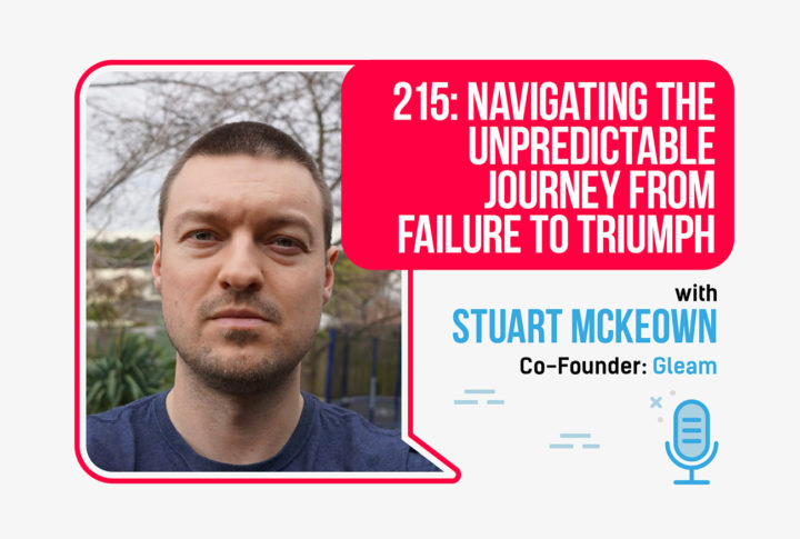 215: Navigating the Unpredictable Journey From Failure to Triumph, With Stuart McKeown, Co-Founder of Gleam