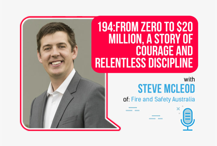 194: From Zero To $20 Million, A Story Of Courage And Relentless Discipline, with Steve McLeod of Fire And Safety Australia