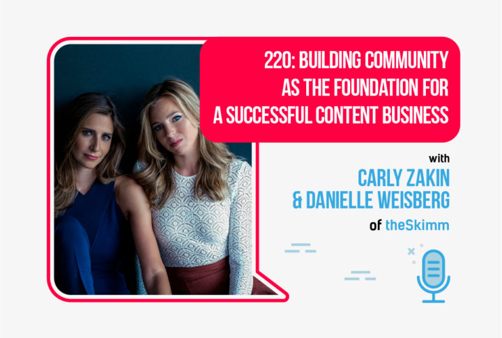 220: Building Community as the Foundation for a Successful Content Business, With Carly Zakin & Danielle Weisberg of theSkimm