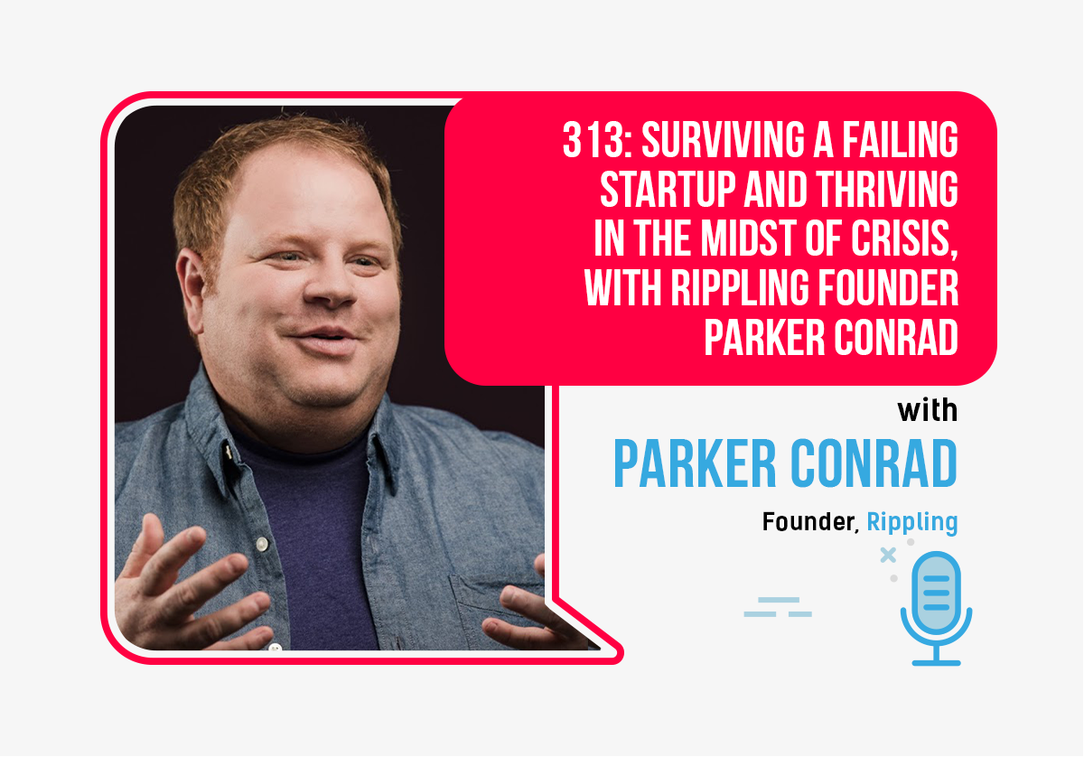 313: Surviving a Failing Startup and Thriving in the Midst of Crisis, With Rippling Founder Parker Conrad