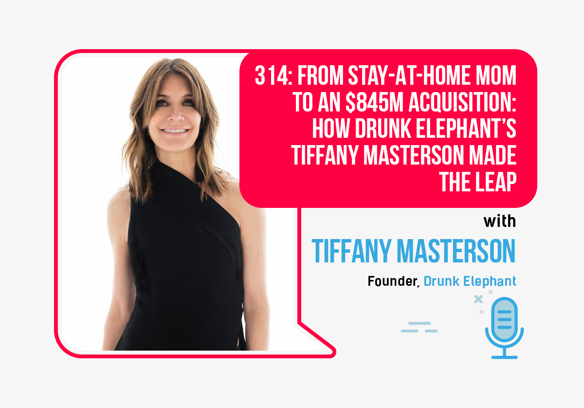 314: From Stay-At-Home Mom to an $845M Acquisition: How Drunk Elephant's Tiffany Masterson Made The Leap